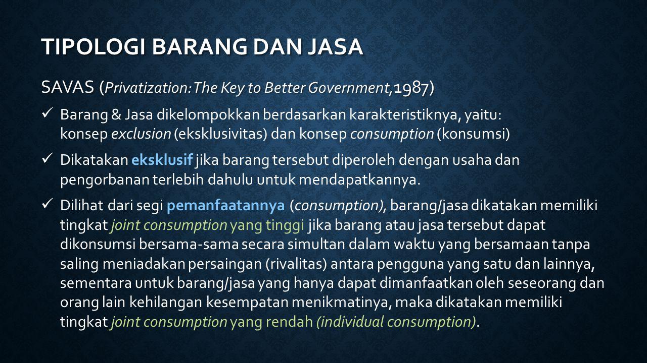 TIPOLOGI BARANG DAN JASA SAVAS ( Privatization: The Key to Better Government, 1987) Barang & Jasa dikelompokkan berdasarkan karakteristiknya, yaitu: k