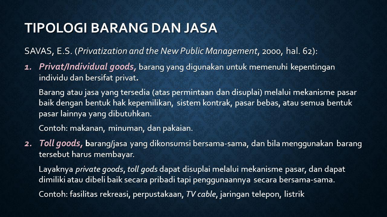 TIPOLOGI BARANG DAN JASA SAVAS, E.S. (Privatization and the New Public Management, 2000, hal. 62): 1.Privat/Individual goods, barang yang digunakan un