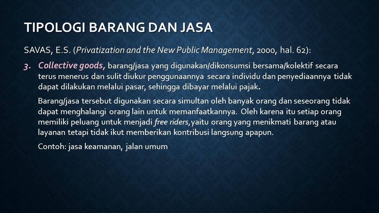 TIPOLOGI BARANG DAN JASA SAVAS, E.S. (Privatization and the New Public Management, 2000, hal. 62): 3.Collective goods, barang/jasa yang digunakan/diko