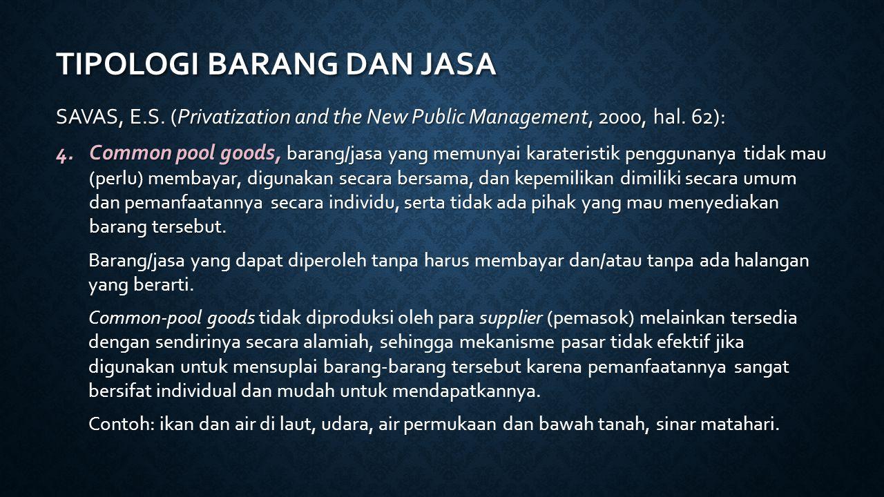 TIPOLOGI BARANG DAN JASA SAVAS, E.S. (Privatization and the New Public Management, 2000, hal. 62): 4.Common pool goods, barang/jasa yang memunyai kara