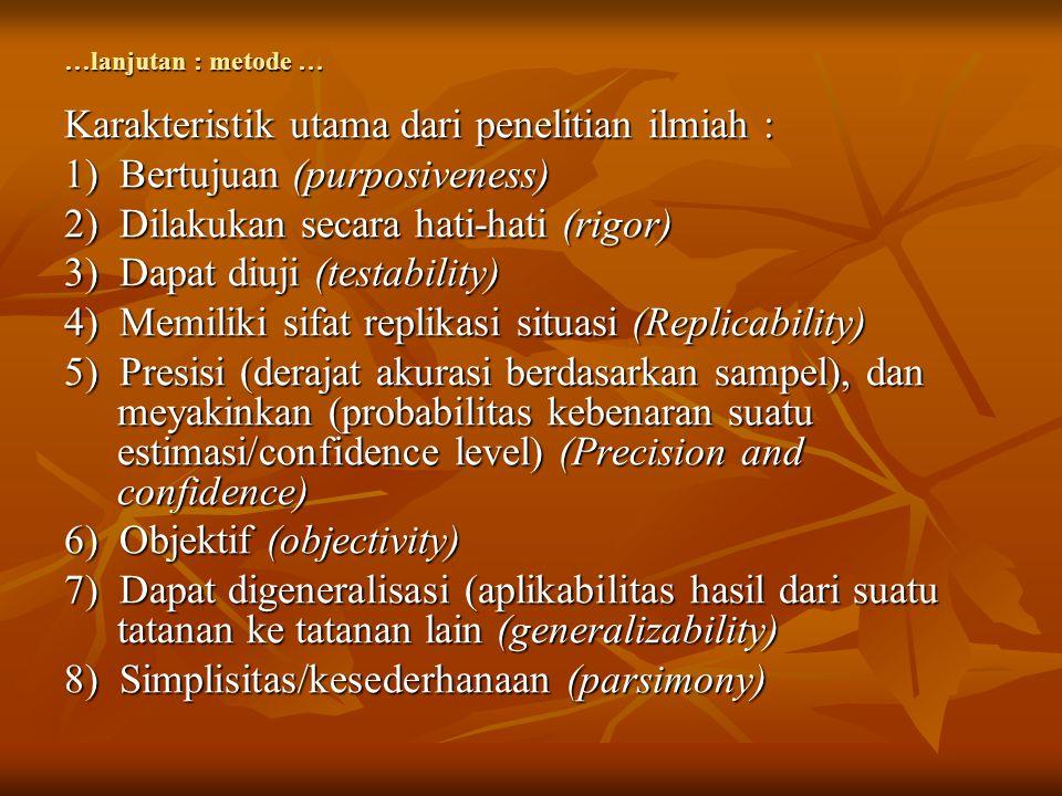 …lanjutan : metode … Karakteristik utama dari penelitian ilmiah : 1) Bertujuan (purposiveness) 2) Dilakukan secara hati-hati (rigor) 3) Dapat diuji (t