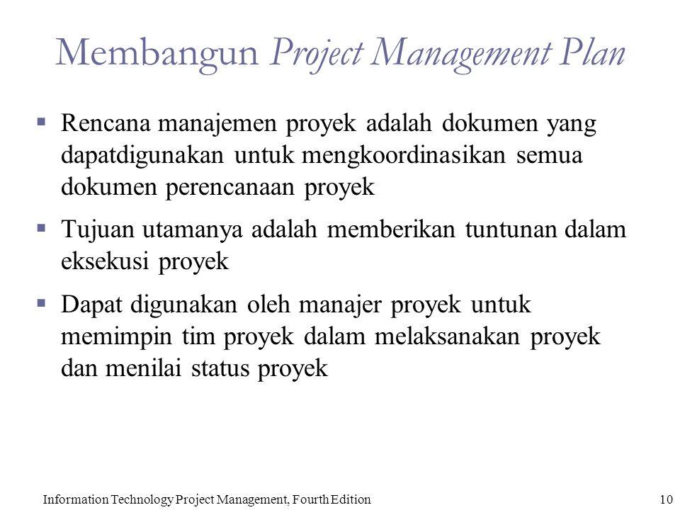 Information Technology Project Management, Fourth Edition10 Membangun Project Management Plan  Rencana manajemen proyek adalah dokumen yang dapatdigunakan untuk mengkoordinasikan semua dokumen perencanaan proyek  Tujuan utamanya adalah memberikan tuntunan dalam eksekusi proyek  Dapat digunakan oleh manajer proyek untuk memimpin tim proyek dalam melaksanakan proyek dan menilai status proyek