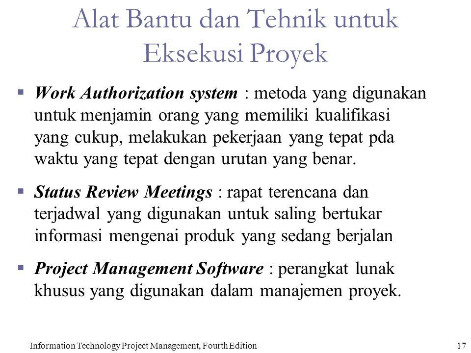 Information Technology Project Management, Fourth Edition17 Alat Bantu dan Tehnik untuk Eksekusi Proyek  Work Authorization system : metoda yang digunakan untuk menjamin orang yang memiliki kualifikasi yang cukup, melakukan pekerjaan yang tepat pda waktu yang tepat dengan urutan yang benar.