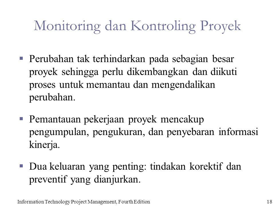 Information Technology Project Management, Fourth Edition18 Monitoring dan Kontroling Proyek  Perubahan tak terhindarkan pada sebagian besar proyek sehingga perlu dikembangkan dan diikuti proses untuk memantau dan mengendalikan perubahan.