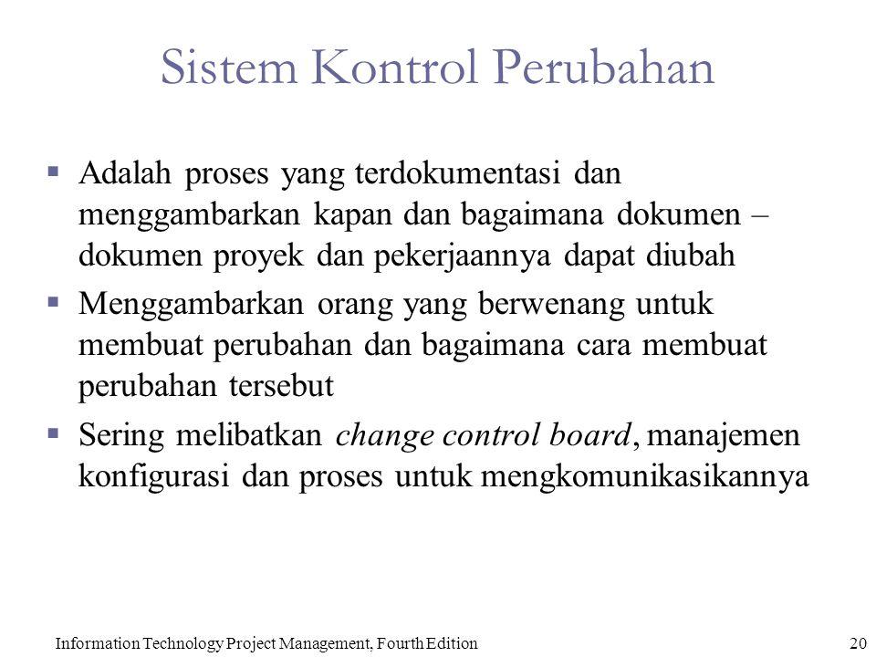 Sistem Kontrol Perubahan  Adalah proses yang terdokumentasi dan menggambarkan kapan dan bagaimana dokumen – dokumen proyek dan pekerjaannya dapat diubah  Menggambarkan orang yang berwenang untuk membuat perubahan dan bagaimana cara membuat perubahan tersebut  Sering melibatkan change control board, manajemen konfigurasi dan proses untuk mengkomunikasikannya Information Technology Project Management, Fourth Edition20