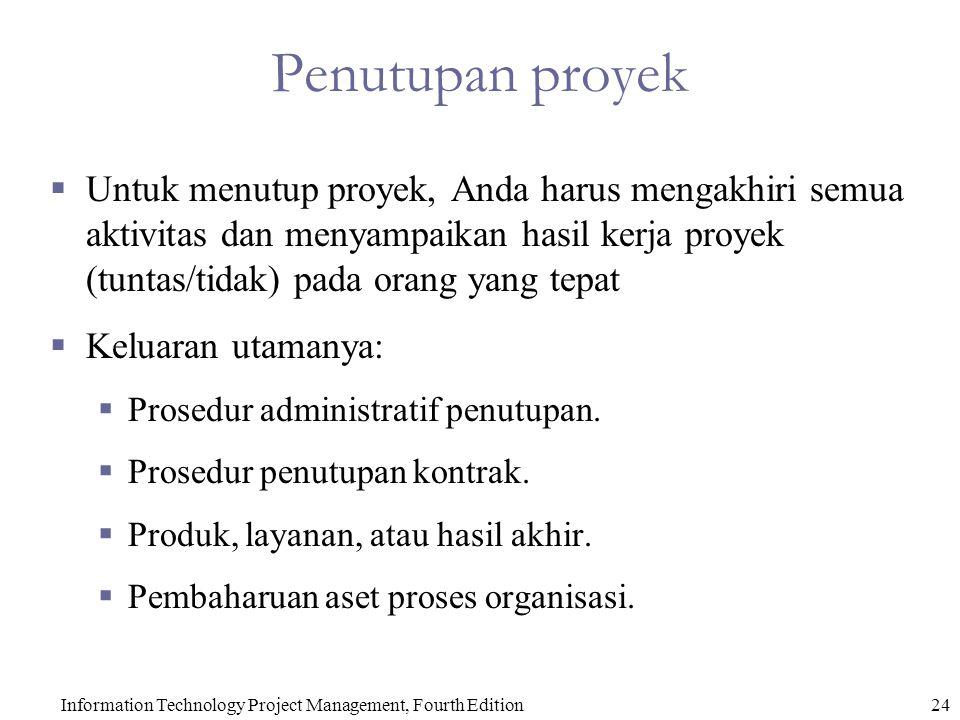 Information Technology Project Management, Fourth Edition24 Penutupan proyek  Untuk menutup proyek, Anda harus mengakhiri semua aktivitas dan menyampaikan hasil kerja proyek (tuntas/tidak) pada orang yang tepat  Keluaran utamanya:  Prosedur administratif penutupan.