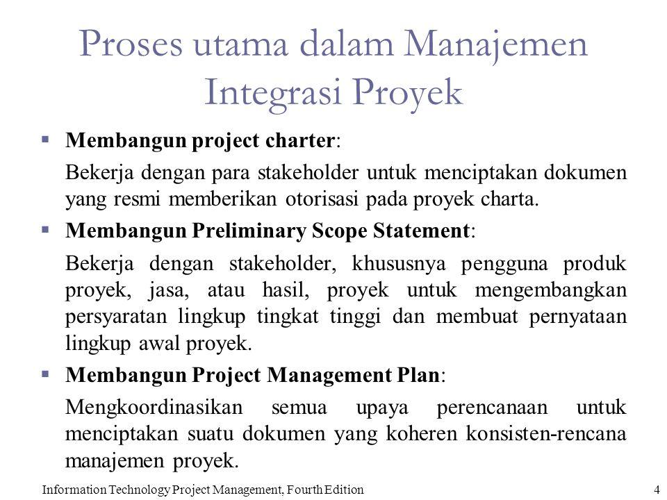 Information Technology Project Management, Fourth Edition4 Proses utama dalam Manajemen Integrasi Proyek  Membangun project charter: Bekerja dengan para stakeholder untuk menciptakan dokumen yang resmi memberikan otorisasi pada proyek charta.