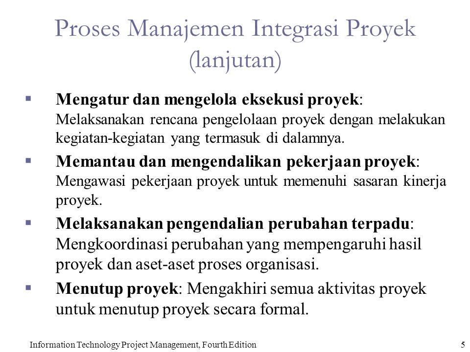 Information Technology Project Management, Fourth Edition5 Proses Manajemen Integrasi Proyek (lanjutan)  Mengatur dan mengelola eksekusi proyek: Melaksanakan rencana pengelolaan proyek dengan melakukan kegiatan-kegiatan yang termasuk di dalamnya.