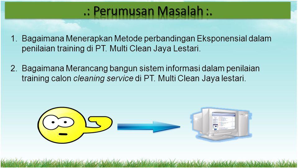 1.Bagaimana Menerapkan Metode perbandingan Eksponensial dalam penilaian training di PT. Multi Clean Jaya Lestari. 2.Bagaimana Merancang bangun sistem