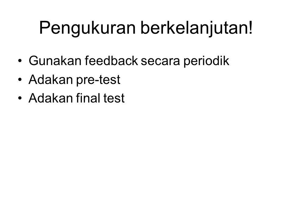 Pengukuran berkelanjutan! Gunakan feedback secara periodik Adakan pre-test Adakan final test