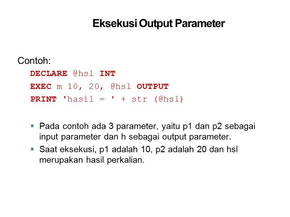 Eksekusi Output Parameter Contoh: DECLARE @hsl INT EXEC m 10, 20, @hsl OUTPUT PRINT 'hasil = ' + str (@hsl)  Pada contoh ada 3 parameter, yaitu p1 da