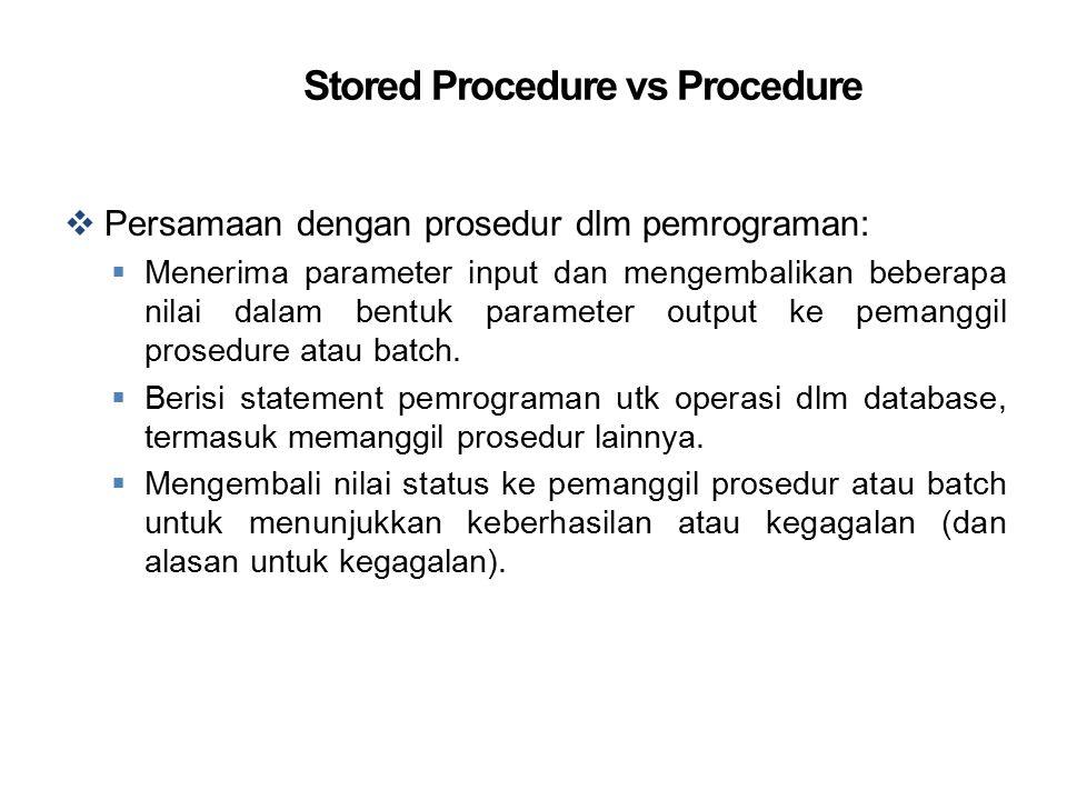 Stored Procedure vs Procedure  Persamaan dengan prosedur dlm pemrograman:  Menerima parameter input dan mengembalikan beberapa nilai dalam bentuk pa