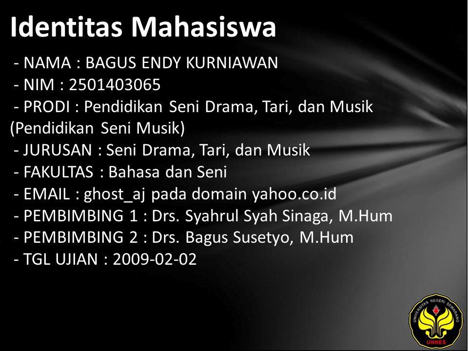 Identitas Mahasiswa - NAMA : BAGUS ENDY KURNIAWAN - NIM : 2501403065 - PRODI : Pendidikan Seni Drama, Tari, dan Musik (Pendidikan Seni Musik) - JURUSAN : Seni Drama, Tari, dan Musik - FAKULTAS : Bahasa dan Seni - EMAIL : ghost_aj pada domain yahoo.co.id - PEMBIMBING 1 : Drs.