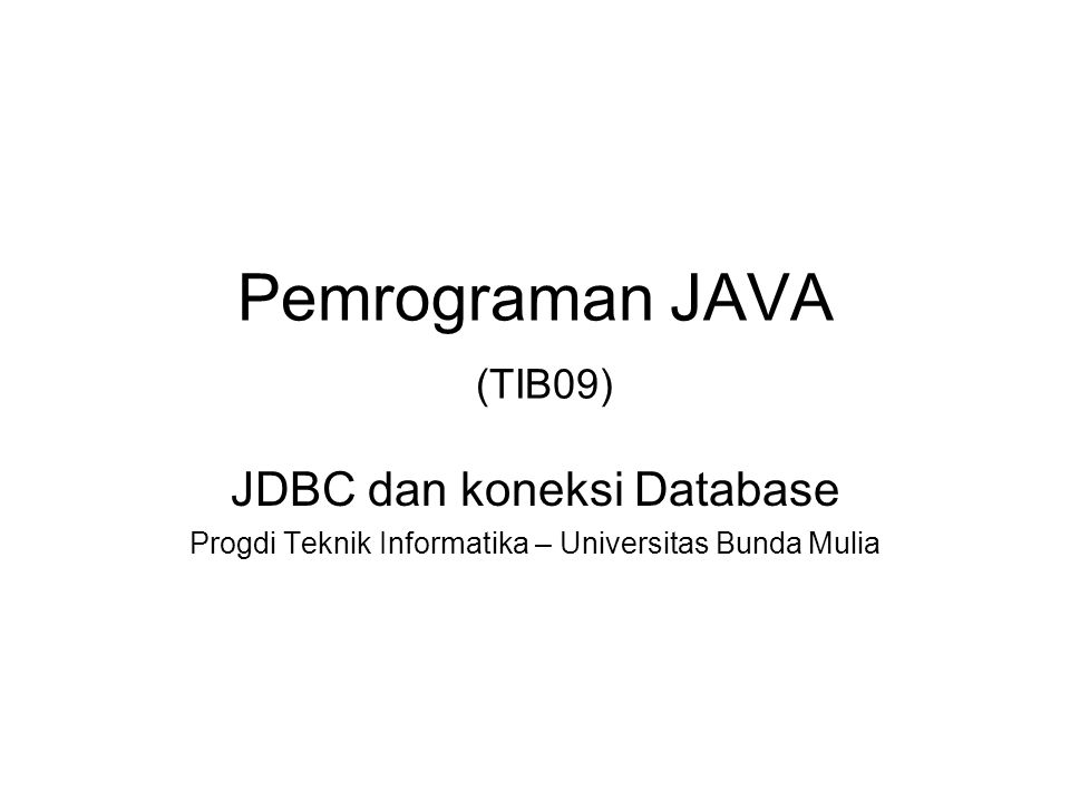 Pemrograman JAVA (TIB09) JDBC dan koneksi Database Progdi Teknik Informatika – Universitas Bunda Mulia