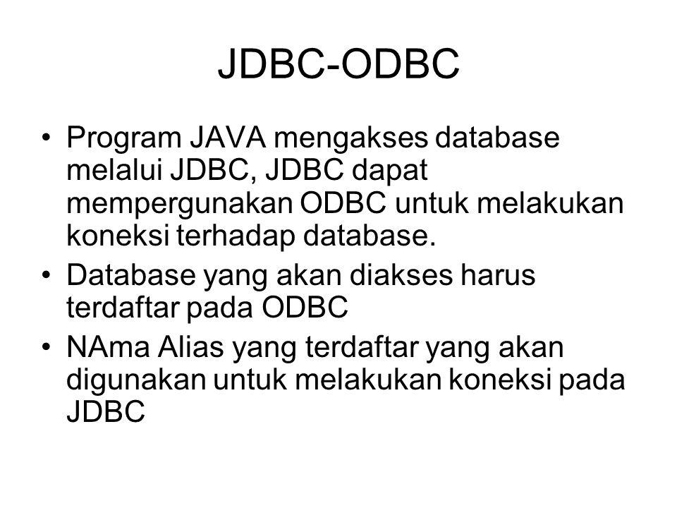 JDBC-ODBC Program JAVA mengakses database melalui JDBC, JDBC dapat mempergunakan ODBC untuk melakukan koneksi terhadap database. Database yang akan di