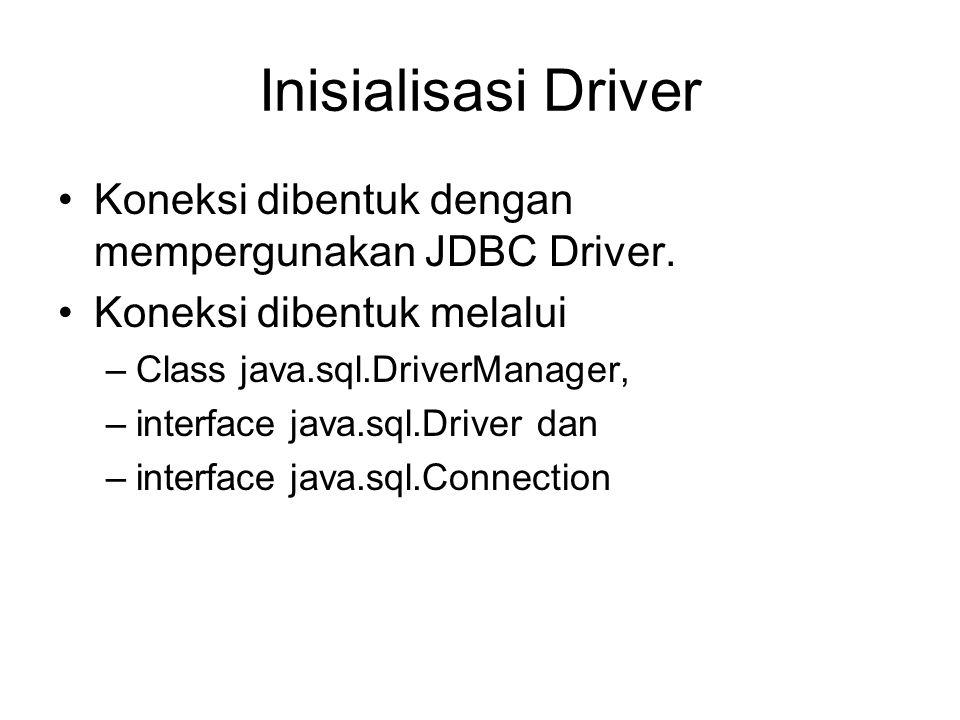 Inisialisasi Driver Koneksi dibentuk dengan mempergunakan JDBC Driver. Koneksi dibentuk melalui –Class java.sql.DriverManager, –interface java.sql.Dri