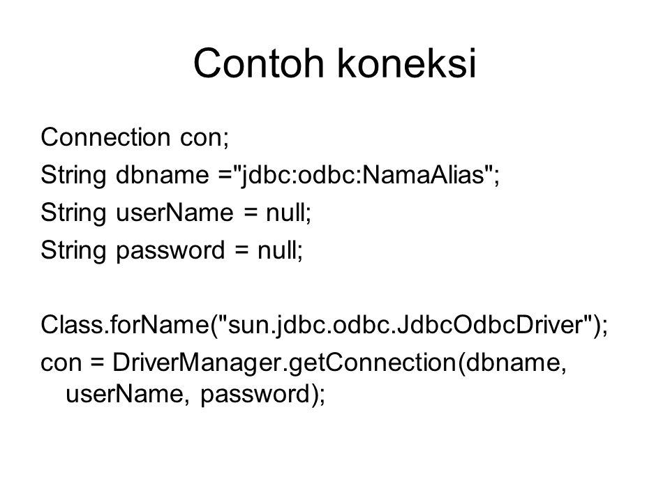 Contoh koneksi Connection con; String dbname = jdbc:odbc:NamaAlias ; String userName = null; String password = null; Class.forName( sun.jdbc.odbc.JdbcOdbcDriver ); con = DriverManager.getConnection(dbname, userName, password);
