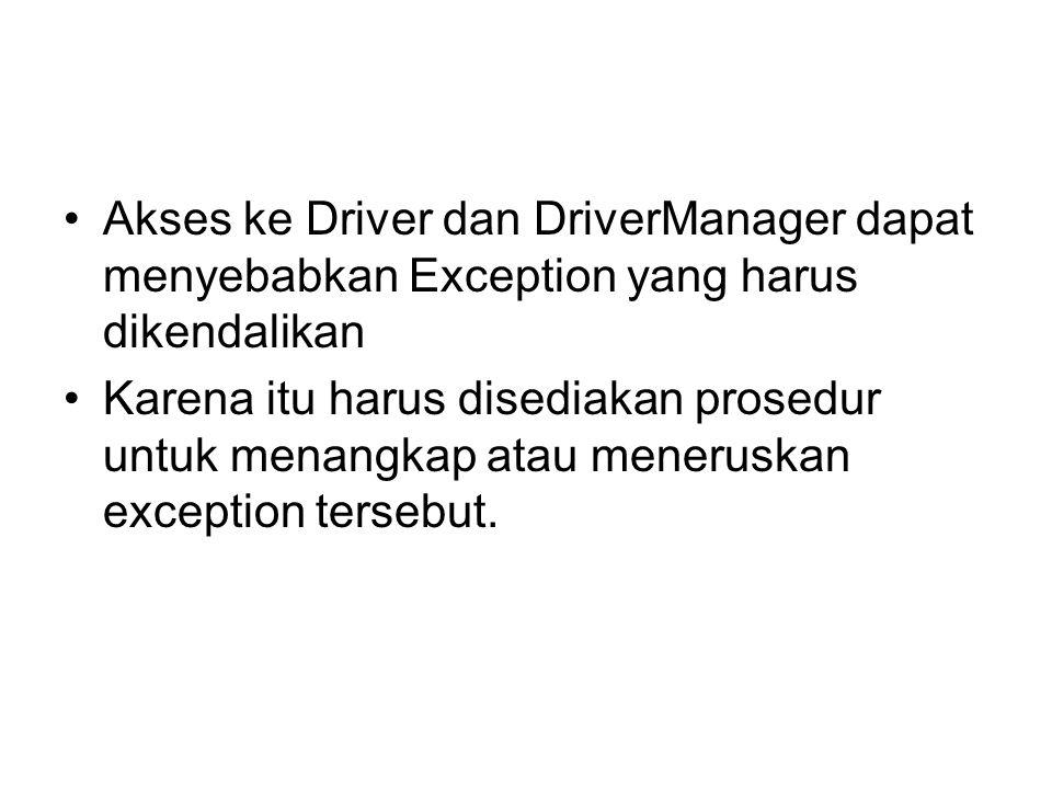 Akses ke Driver dan DriverManager dapat menyebabkan Exception yang harus dikendalikan Karena itu harus disediakan prosedur untuk menangkap atau meneru