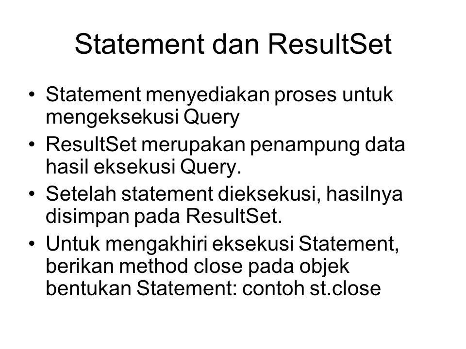 Statement dan ResultSet Statement menyediakan proses untuk mengeksekusi Query ResultSet merupakan penampung data hasil eksekusi Query. Setelah stateme