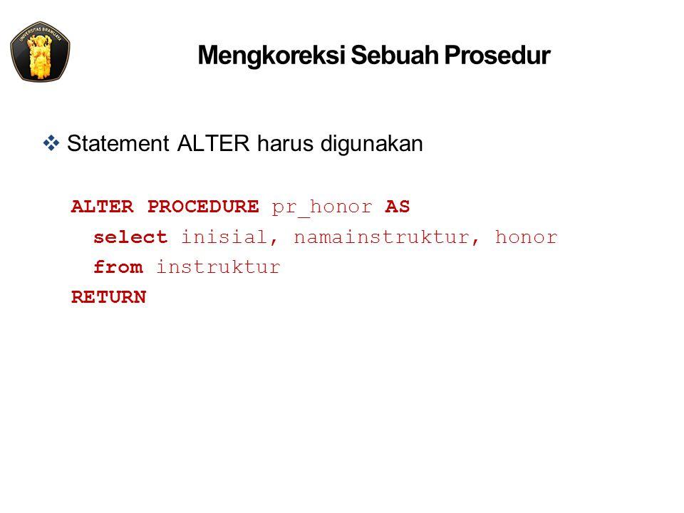 Mengkoreksi Sebuah Prosedur  Statement ALTER harus digunakan ALTER PROCEDURE pr_honor AS select inisial, namainstruktur, honor from instruktur RETURN