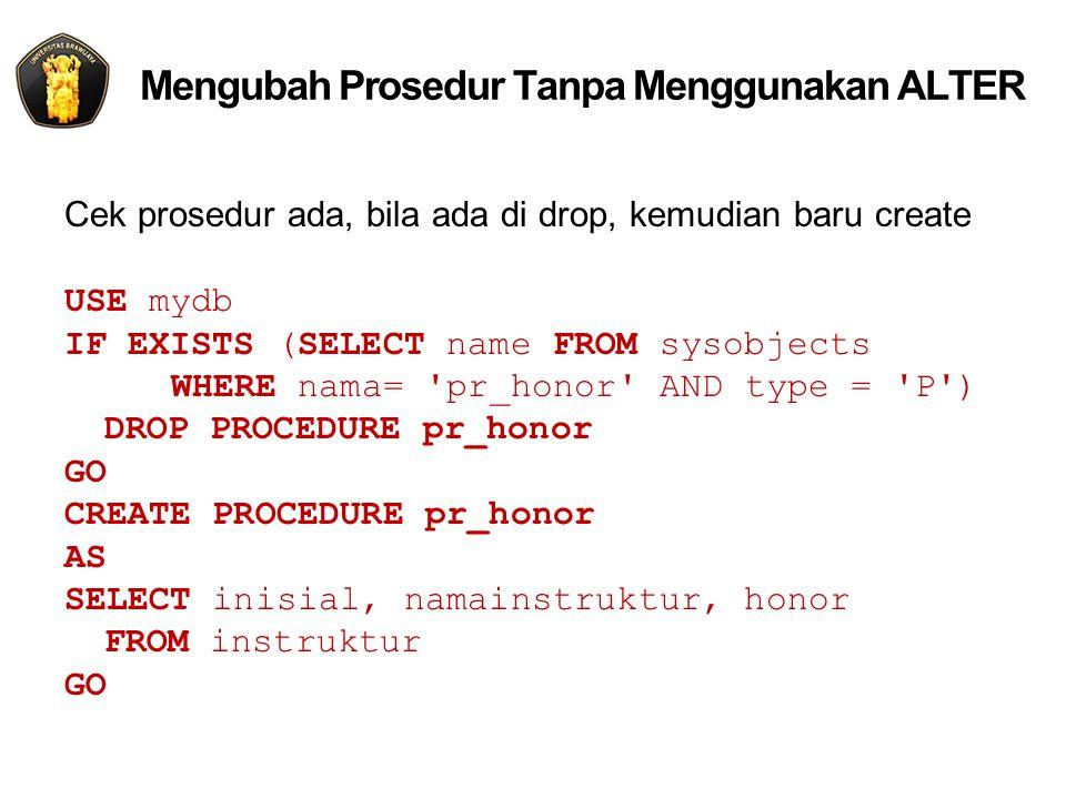 Mengubah Prosedur Tanpa Menggunakan ALTER Cek prosedur ada, bila ada di drop, kemudian baru create USE mydb IF EXISTS (SELECT name FROM sysobjects WHERE nama= pr_honor AND type = P ) DROP PROCEDURE pr_honor GO CREATE PROCEDURE pr_honor AS SELECT inisial, namainstruktur, honor FROM instruktur GO