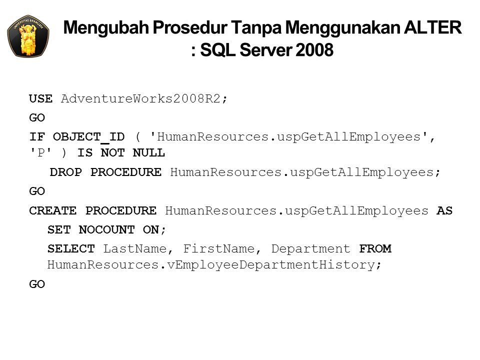 Mengubah Prosedur Tanpa Menggunakan ALTER : SQL Server 2008 USE AdventureWorks2008R2; GO IF OBJECT_ID ( HumanResources.uspGetAllEmployees , P ) IS NOT NULL DROP PROCEDURE HumanResources.uspGetAllEmployees; GO CREATE PROCEDURE HumanResources.uspGetAllEmployees AS SET NOCOUNT ON; SELECT LastName, FirstName, Department FROM HumanResources.vEmployeeDepartmentHistory; GO