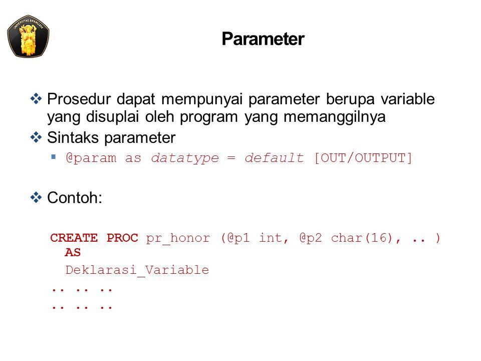  Prosedur dapat mempunyai parameter berupa variable yang disuplai oleh program yang memanggilnya  Sintaks parameter  @param as datatype = default [OUT/OUTPUT]  Contoh: CREATE PROC pr_honor (@p1 int, @p2 char(16),..
