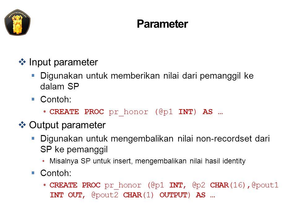 Parameter  Input parameter  Digunakan untuk memberikan nilai dari pemanggil ke dalam SP  Contoh: CREATE PROC pr_honor (@p1 INT) AS …  Output parameter  Digunakan untuk mengembalikan nilai non-recordset dari SP ke pemanggil Misalnya SP untuk insert, mengembalikan nilai hasil identity  Contoh: CREATE PROC pr_honor (@p1 INT, @p2 CHAR(16),@pout1 INT OUT, @pout2 CHAR(1) OUTPUT) AS …