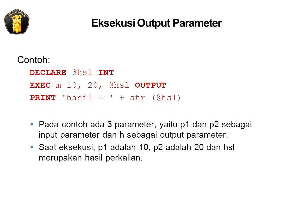 Eksekusi Output Parameter Contoh: DECLARE @hsl INT EXEC m 10, 20, @hsl OUTPUT PRINT hasil = + str (@hsl)  Pada contoh ada 3 parameter, yaitu p1 dan p2 sebagai input parameter dan h sebagai output parameter.