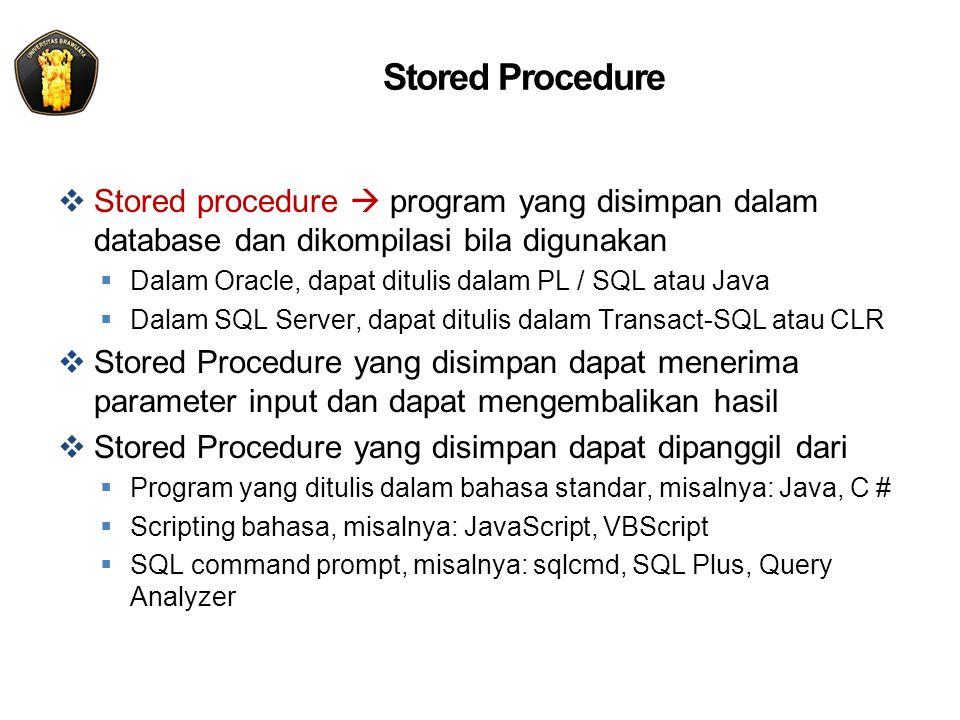 Stored Procedure  Stored procedure  program yang disimpan dalam database dan dikompilasi bila digunakan  Dalam Oracle, dapat ditulis dalam PL / SQL atau Java  Dalam SQL Server, dapat ditulis dalam Transact-SQL atau CLR  Stored Procedure yang disimpan dapat menerima parameter input dan dapat mengembalikan hasil  Stored Procedure yang disimpan dapat dipanggil dari  Program yang ditulis dalam bahasa standar, misalnya: Java, C #  Scripting bahasa, misalnya: JavaScript, VBScript  SQL command prompt, misalnya: sqlcmd, SQL Plus, Query Analyzer