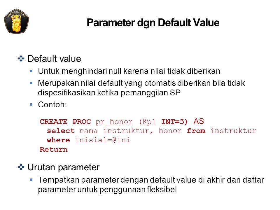 Parameter dgn Default Value  Default value  Untuk menghindari null karena nilai tidak diberikan  Merupakan nilai default yang otomatis diberikan bila tidak dispesifikasikan ketika pemanggilan SP  Contoh: CREATE PROC pr_honor (@p1 INT=5) AS select nama instruktur, honor from instruktur where inisial=@ini Return  Urutan parameter  Tempatkan parameter dengan default value di akhir dari daftar parameter untuk penggunaan fleksibel