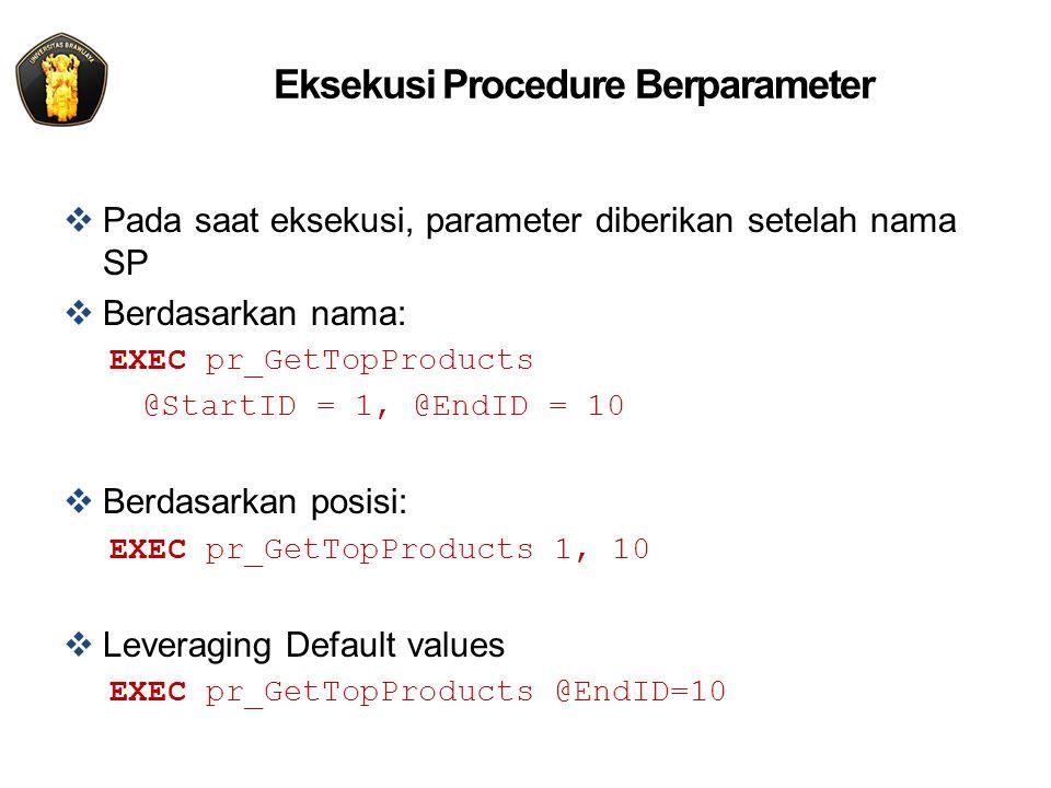 Eksekusi Procedure Berparameter  Pada saat eksekusi, parameter diberikan setelah nama SP  Berdasarkan nama: EXEC pr_GetTopProducts @StartID = 1, @EndID = 10  Berdasarkan posisi: EXEC pr_GetTopProducts 1, 10  Leveraging Default values EXEC pr_GetTopProducts @EndID=10
