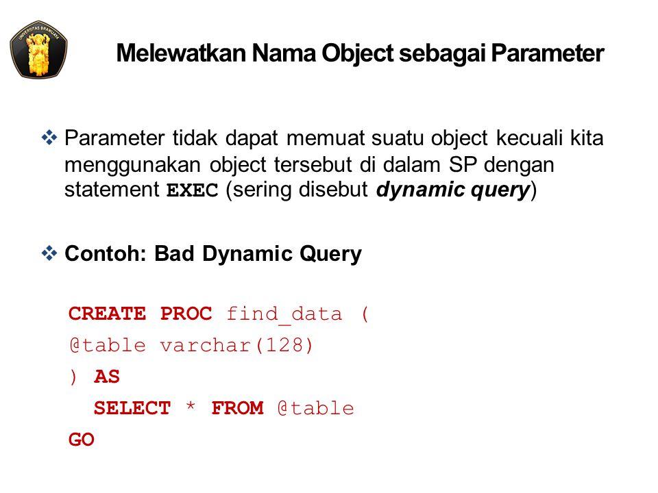 Melewatkan Nama Object sebagai Parameter  Parameter tidak dapat memuat suatu object kecuali kita menggunakan object tersebut di dalam SP dengan statement EXEC (sering disebut dynamic query)  Contoh: Bad Dynamic Query CREATE PROC find_data ( @table varchar(128) ) AS SELECT * FROM @table GO