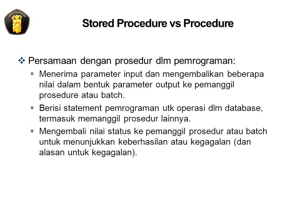 Tipe Stored Procedure  System Stored Procedure:  Nama dimulai dengan sp_ atau xp_ (extended stored procedur akan dihilangkan)  Dibuat dalam database master  Tujuannya untuk pengaplikasian dalam database apapun  Sering digunakan oleh sysadmin  Local Stored Procedure:  Ditetapkan di database lokal  Nama sering dimulai dengan pr_ atau usp Dalam prakteknya lebih baik gunakan nama yang mudah: –Tanpa prefix –Sesuaikan dengan yang ada di aplikasi (misal menggunakan object/komponen seperti ORM)