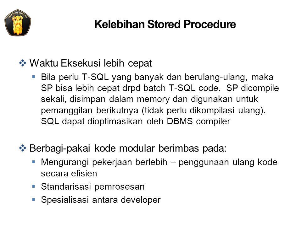 Kelebihan Stored Procedure  Waktu Eksekusi lebih cepat  Bila perlu T-SQL yang banyak dan berulang-ulang, maka SP bisa lebih cepat drpd batch T-SQL code.