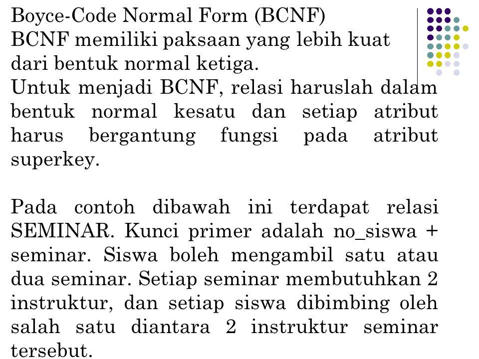 Boyce-Code Normal Form (BCNF) BCNF memiliki paksaan yang lebih kuat dari bentuk normal ketiga. Untuk menjadi BCNF, relasi haruslah dalam bentuk normal