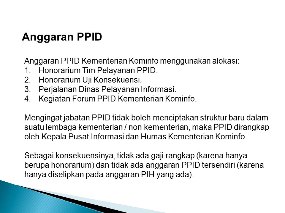Anggaran PPID Anggaran PPID Kementerian Kominfo menggunakan alokasi: 1.Honorarium Tim Pelayanan PPID. 2.Honorarium Uji Konsekuensi. 3.Perjalanan Dinas