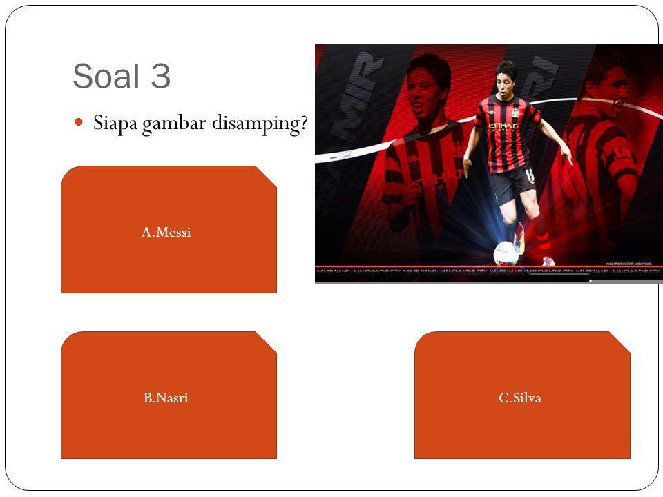 Soal 3 Siapa gambar disamping? A.Messi C.SilvaB.Nasri