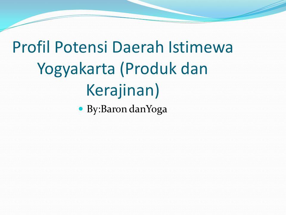 Profil Potensi Daerah Istimewa Yogyakarta (Produk dan Kerajinan) By:Baron danYoga