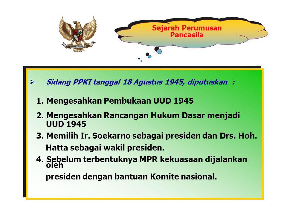 Sejarah Perumusan Pancasila  Sidang PPKI tanggal 18 Agustus 1945, diputuskan : 1. Mengesahkan Pembukaan UUD 1945 2. Mengesahkan Rancangan Hukum Dasar