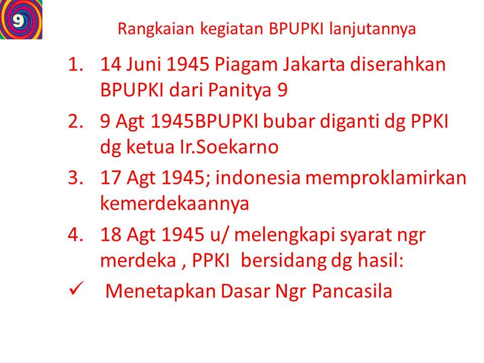 Rangkaian kegiatan BPUPKI lanjutannya 1.14 Juni 1945 Piagam Jakarta diserahkan BPUPKI dari Panitya 9 2.9 Agt 1945BPUPKI bubar diganti dg PPKI dg ketua