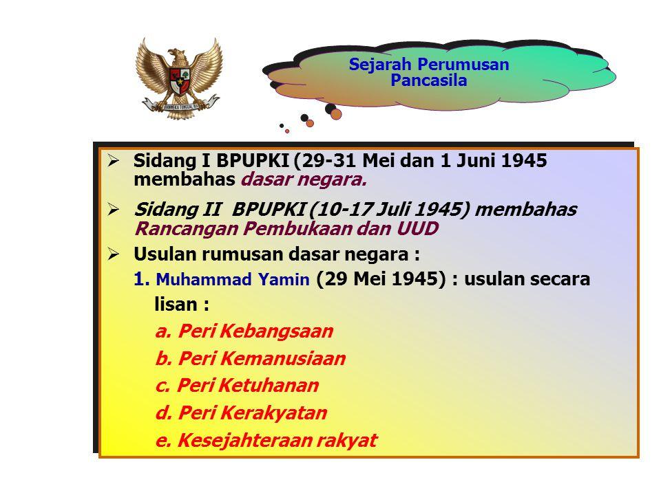 Sejarah Perumusan Pancasila  Sidang I BPUPKI (29-31 Mei dan 1 Juni 1945 membahas dasar negara.  Sidang II BPUPKI (10-17 Juli 1945) membahas Rancanga