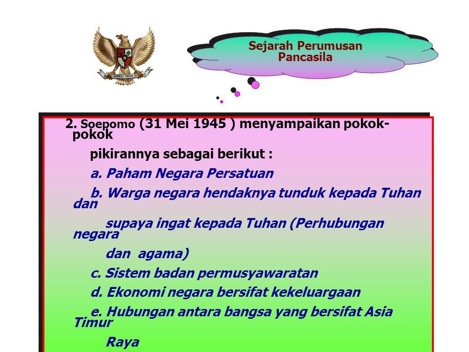 Sejarah Perumusan Pancasila 2. Soepomo (31 Mei 1945 ) menyampaikan pokok- pokok pikirannya sebagai berikut : a. Paham Negara Persatuan b. Warga negara