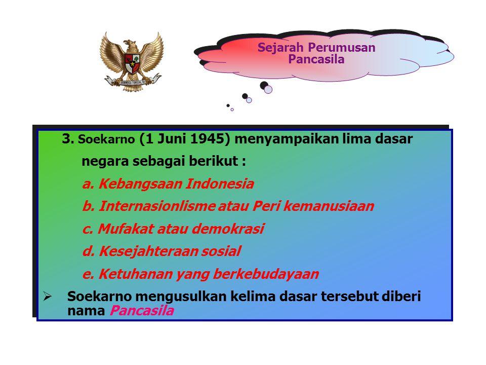 Sejarah Perumusan Pancasila 3. Soekarno (1 Juni 1945) menyampaikan lima dasar negara sebagai berikut : a. Kebangsaan Indonesia b. Internasionlisme ata