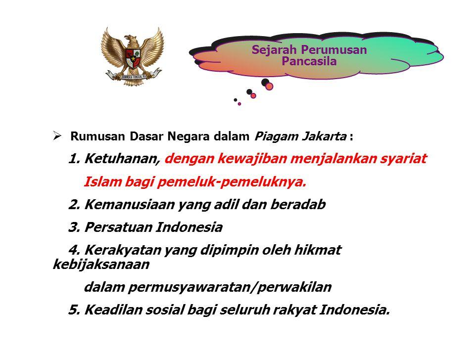 Sejarah Perumusan Pancasila  Rumusan Dasar Negara dalam Piagam Jakarta : 1. Ketuhanan, dengan kewajiban menjalankan syariat Islam bagi pemeluk-pemelu