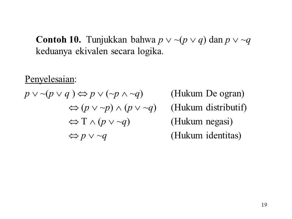 19 Contoh 10. Tunjukkan bahwa p  ~(p  q) dan p  ~q keduanya ekivalen secara logika. Penyelesaian: p  ~(p  q )  p  (~p  ~q)(Hukum De ogran)  (