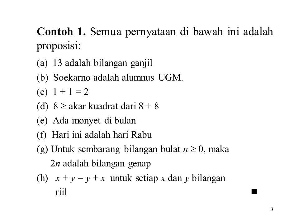 3 Contoh 1. Semua pernyataan di bawah ini adalah proposisi: (a) 13 adalah bilangan ganjil (b) Soekarno adalah alumnus UGM. (c) 1 + 1 = 2 (d) 8  akar
