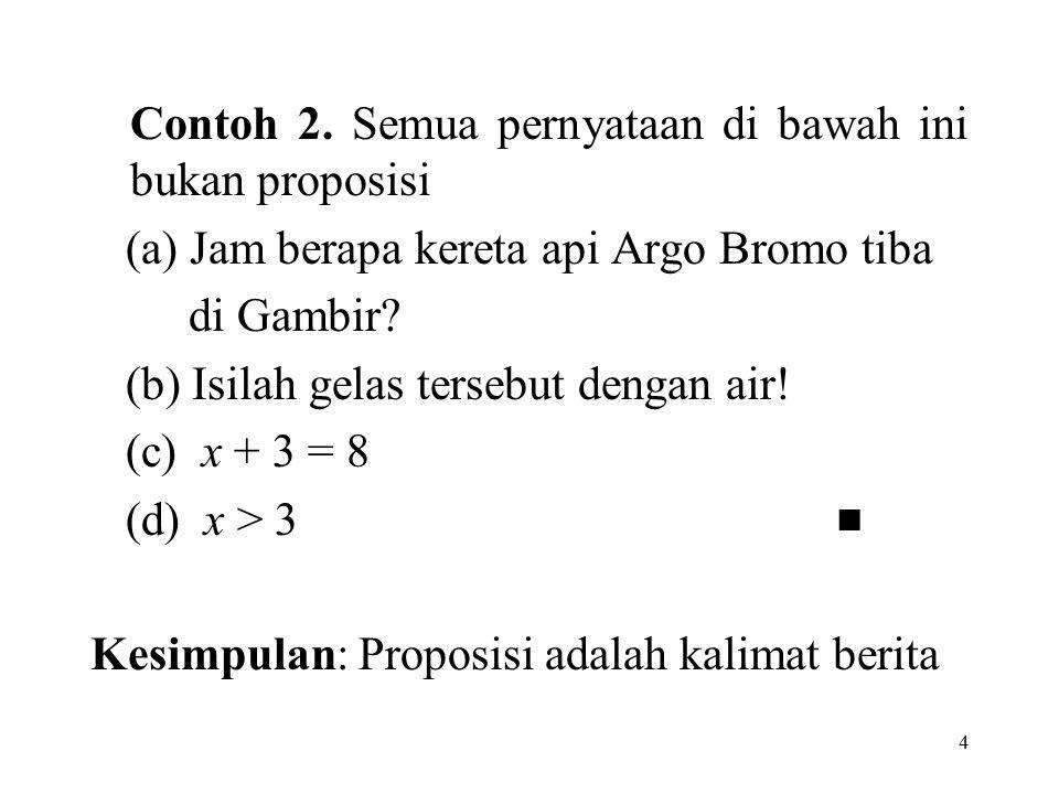 4 Contoh 2. Semua pernyataan di bawah ini bukan proposisi (a) Jam berapa kereta api Argo Bromo tiba di Gambir? (b) Isilah gelas tersebut dengan air! (