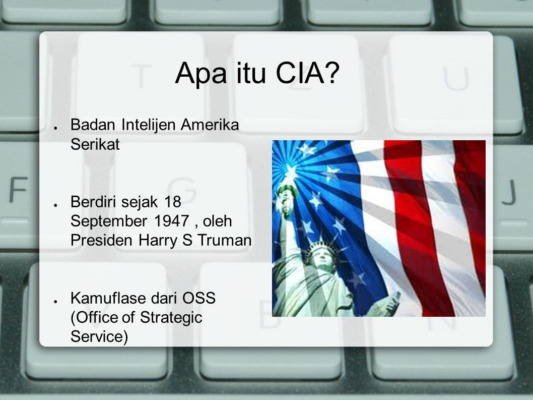 Apa itu CIA? ● Badan Intelijen Amerika Serikat ● Berdiri sejak 18 September 1947, oleh Presiden Harry S Truman ● Kamuflase dari OSS (Office of Strateg