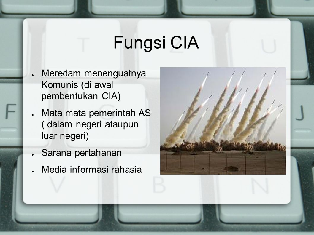 Keberhasilan CIA ● Memisahkan Korea Selatan dari pengaruh Komunis ● Memecahbelah Uni Soviet (1991) ● Menumbangkan Saddam Hussein ● Menggulingkan Soekarno ● Menguasai kepentingan dinasti Saudi ● dll